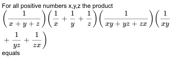 For all positive numbers x,y,z the product `((1)/(x+y+z))((1)/(x)+(1)/(y)+(1)/(z))((1)/(xy+yz+zx))((1)/(xy)+(1)/(yz)+(1)/(zx))` equals