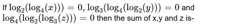 If `log_(2)(log_(4)(x))) = 0, log_(3)(log_(4)(log_(2)(y))) = 0` and `log_(4)(log_(2)(log_(3)(z))) = 0` then the sum of x,y and z is-