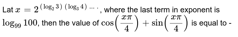 Lat `x=2^((log_(2)3) (log_(3) 4)....)`, where the last term in exponent is `log_(99) 100`, then the value of `cos ((xpi)/4)+sin ((x pi)/4)` is equal to -
