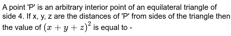 A point 'P' is an arbitrary interior point of an equilateral triangle of side 4. If x, y, z are the distances of 'P' from sides of the triangle then the value of `(x+y+z)^(2)` is equal to -