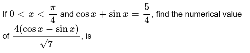 If `0 lt x lt pi/4` and `cos x+sin x=5/4`, find the numerical value of `(4(cos x- sin x))/sqrt(7)`, is