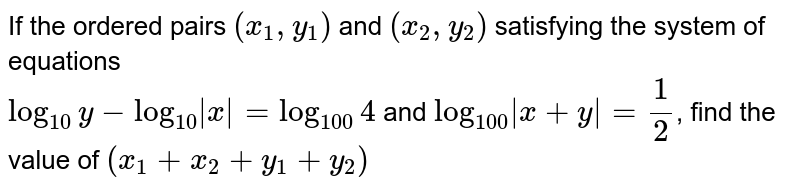 If the ordered pairs `(x_(1), y_(1))` and `(x_(2), y_(2))` satisfying the system of equations <br> `log_(10)y-log_(10)|x|=log_(100)4` and `log_(100)|x+y|=1/2`, find the value of `(x_(1)+x_(2)+y_(1)+y_(2))`