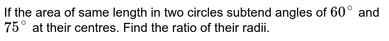 If the area of same length in two  circles subtend angles of `60^(@)` and `75^(@)` at their centres. Find the ratio of their radii.