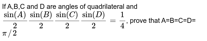 If A,B,C and D are angles of quadrilateral and `sin(A)/(2)sin(B)/(2)sin(C)/(2)sin(D)/(2)=(1)/(4)`, prove that A=B=C=D=`pi//2`