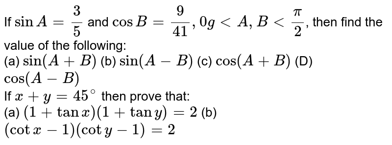 If ` sin A=(3)/(5)` and `cos B=(9)/(41),0gltA,Blt(pi)/(2)`, then find the value of the following: <br> (a) `sin(A+B)` (b) `sin(A-B)` (c) `cos (A+B)` (D) `cos(A-B)` <br> If `x+y=45^(@)` then prove that: <br> (a)  `(1+tanx)(1+tany)=2` (b) `(cotx-1)(coty-1)=2`