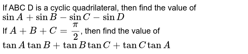 If ABC D is a cyclic quadrilateral, then find the value of `sinA+sinB-sinC-sinD` <br> If `A+B+C=(pi)/(2)`, then find the value of `tanA tanB+tanBtanC+tanC tanA`