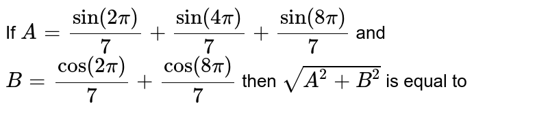 If `A=sin(2pi)/(7)+sin(4pi)/(7)+sin(8pi)/(7)` and `B=cos(2pi)/(7)+ cos(8pi)/(7 )` then `sqrt(A^(2)+B^(2))` is equal to