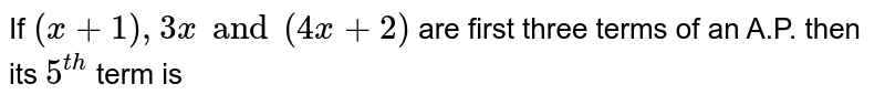 If `(x + 1), 3x and (4x + 2)` are first three terms of an A.P. then its `5^(th)` term is