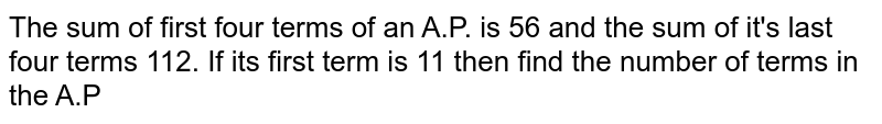 The sum of first four terms of an A.P. is 56 and the sum of it's last four terms 112. If its first term is 11 then find the number of terms in the A.P