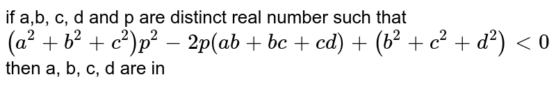 if a,b, c, d and p are distinct real number such that <br> `(a^(2) + b^(2) + c^(2))p^(2) - 2p (ab + bc + cd) + (b^(2) + c^(2) + d^(2)) lt 0` then a, b, c, d are in
