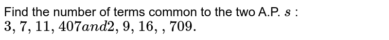 Find the number of terms common to the two A.P.'s 3, 7, 11, .... 407 and 2, 9, 16, .... 709