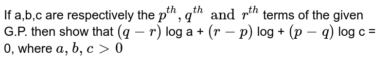 If a,b,c are respectively the `p^(th), q^(th) and r^(th)` terms of the given G.P. then show that `(q - r)` log a + `(r - p)` log + `(p - q)` log c = 0, where `a, b, c gt 0`