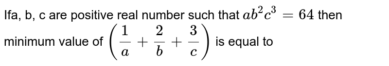 Ifa, b, c are positive real number such that `ab^(2)c^(3) = 64` then minimum value of `((1)/(a) + (2)/(b) + (3)/(c))` is equal to