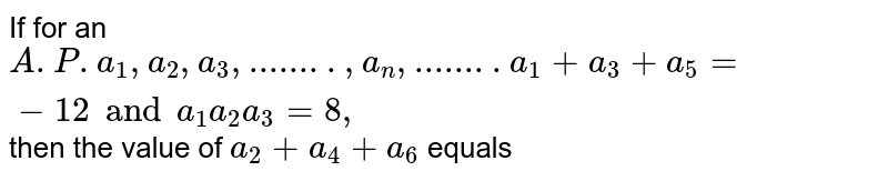 If for an A.P. `a_(1) , a_(2), a_(3),...., a_(n)...` <br> `a_(1) + a_(3) + a_(5) = -12` and `a_(1) a_(2) a_(3) = 8`, then the value of `a_(2) + a_(4) + a_(6)` equals