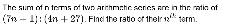 The sum of n terms of two arithmetic series are in the ratio of `(7n + 1): (4n + 27)`. Find the ratio of their `n^(th)` term.