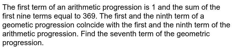 The first term of an arithmetic progression is 1 and the sum of the first nine terms equal to 369. The first and the ninth term of a geometic progression colncide with the first and the ninth term of the arithmetic progression. Find the seventh term of the geometric progression.