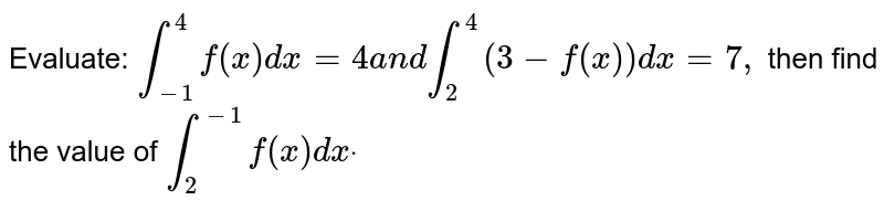 Evaluate: `int_(-1)^4f(x)dx=4a n dint_2^4(3-f(x))dx=7,`  then find the value of `int_2^(-1)f(x)dxdot`