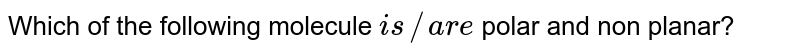 Which of the following molecule `is//are` polar and non planar?