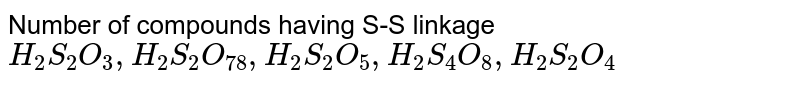 Number of compounds having S-S linkage <br> `H_(2)S_(2)O_(3),H_(2)S_(2)O_(78),H_(2)S_(2)O_(5),H_(2)S_(4)O_(8),H_(2)S_(2)O_(4)`