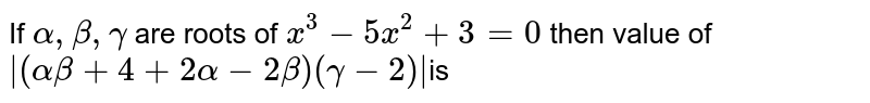 If `alpha,beta,gamma` are roots of `x^(3)-5x^(2)+3=0` then value of ` (alphabeta+4=2alpha-2beta)(gamma-2) `is