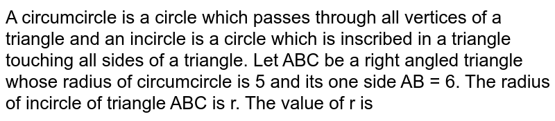 A circumcircle is a circle which passes through all vertices of a triangle and an incircle is a circle which is inscribed in a triangle touching all sides of a triangle. Let ABC be a right angled triangle whose radius of circumcircle is 5 and its one side AB = 6. The radius of incircle of triangle ABC is r.   The value of r is