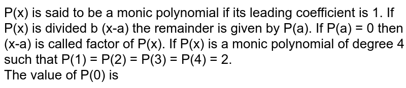 P(x) is said to be a monic polynomial if its leading coefficient is 1. If P(x) is divided b (x-a) the remainder is given by P(a). If P(a) = 0 then (x-a) is called factor of P(x). If P(x) is a monic polynomial of degree 4 such that P(1) = P(2) = P(3) = P(4) = 2. <br> The value of P(0) is