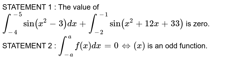 STATEMENT 1 : The value of `int_(-4)^(-5)sin(x^2-3)dx+int_(-2)^(-1)sin(x^2+12 x+33)` is zero. STATEMENT 2 : `int_(-a)^af(x)dx=0iff(x)` is an odd function.