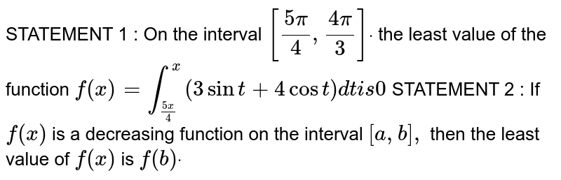 STATEMENT 1 : On the interval `[(5pi)/4,(4pi)/3]dot` the least value of the function `f(x)=int_((5x)/4)^x(3sint+4cost)dti s0`  STATEMENT 2 : If `f(x)` is a decreasing function on the interval `[a , b],` then the least value of `f(x)` is `f(b)dot`