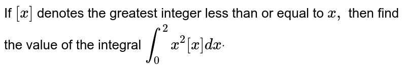 If `[x]` denotes the greatest integer less than or equal to `x ,` then find the value of the integral `int_0^2x^2[x]dxdot`