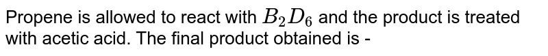 Propene is allowed to react with `B_(2)D_(6)` and the product is treated with acetic acid. The final product obtained is -
