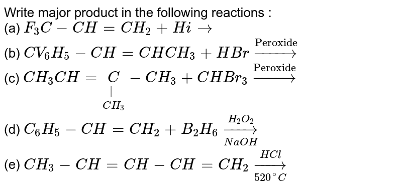 """Write major product in the following reactions : <br> (a) `F_(3)C-CH=CH_(2)+Hirarr` <br> (b) `CV_(6)H_(5)-CH=CHCH_(3)+HBr overset(""""Peroxide"""")rarr` <br> (c) `CH_(3)CH=underset(CH_(3))underset(