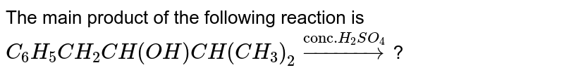 """The main product of the following reaction is <br> `C_(6)H_(5)CH_(2)CH(OH)CH(CH_(3))_(2)overset(""""conc.""""H_(2)SO_(4))rarr`?"""