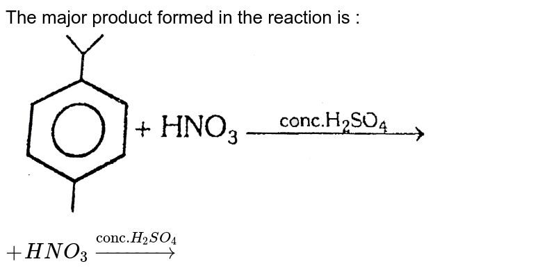 """The major product formed in the reaction is : <br> <img src=""""https://d10lpgp6xz60nq.cloudfront.net/physics_images/ALN_CHM_C09(I)_E01_217_Q01.png"""" width=""""80%""""> `+HNO_(3)overset(""""conc.""""H_(2)SO_(4))rarr`"""