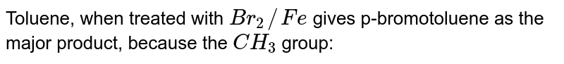 Toluene, when treated with `Br_(2)//Fe` gives p-bromotoluene as the major product, because the `CH_(3)` group: