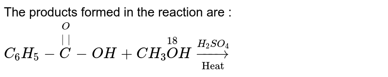 """The products formed in the reaction are : <br> `C_(6)H_(5)-overset(O)overset(  )C-OH+CH_(3)overset(18)OHunderset(""""Heat"""")overset(H_(2)SO_(4))rarr`"""
