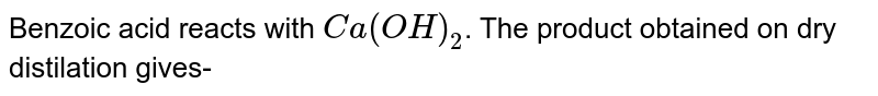 Benzoic acid reacts with `Ca(OH)_(2)`. The product obtained on dry distilation gives-