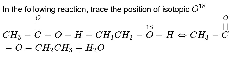 In the following reaction, trace the position of isotopic `O^(18)` <br> `CH_(3)-overset(O)overset(  )C-O-H+CH_(3)CH_(2)-overset(18)O-HhArrCH_(3)-overset(O)overset(  )C-O-CH_(2)CH_(3)+H_(2)O`