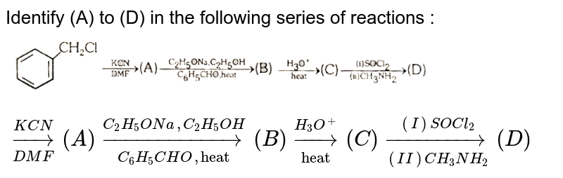 """Identify (A) to (D) in the following series of reactions : <br> <img src=""""https://d10lpgp6xz60nq.cloudfront.net/physics_images/ALN_CHM_C09(II)_E01_957_Q01.png"""" width=""""80%""""> `underset(DMF)overset(KCN)rarr(A)underset(C_(6)H_(5)CHO,""""heat"""")overset(C_(2)H_(5)ONa,C_(2)H_(5)OH)rarr(B)underset(""""heat"""")overset(H_(3)O^(+))rarr(C)underset((II)CH_(3)NH_(2))overset((I)SOCl_(2))rarr(D)`"""
