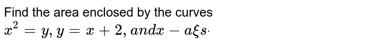 Find the area enclosed by the curves `x^2=y , y=x+2,a n dx-a xi sdot`