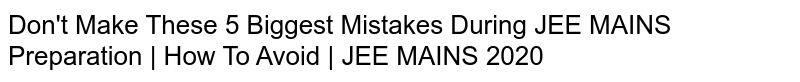 Don't Make These 5 Biggest Mistakes During JEE MAINS Preparation | How To Avoid | JEE MAINS 2020