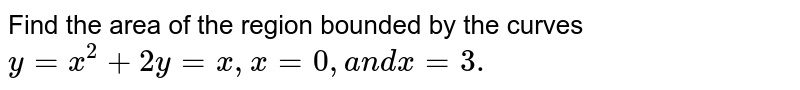 Find the area of the region bounded by the curves `y=x^2+2y=x ,x=0,a n dx=3.`