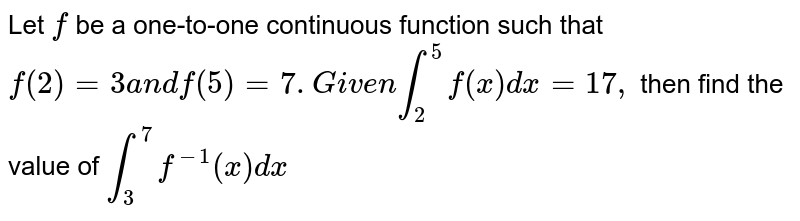 Let `f` be a one-to-one continuous function such that `f(2)=3a n df(5)=7.G i v e nint_2^5f(x)dx=17 ,` then find the value of `int_3^7f^(-1)(x)dx`