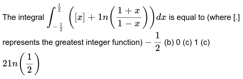 The integral `int_(-1/2)^(1/2)` `([x]+1n((1+x)/(1-x)))dx` is equal to (where [.] represents the greatest integer function) `-1/2`  (b) 0   (c) 1 (c)   `21n(1/2)`