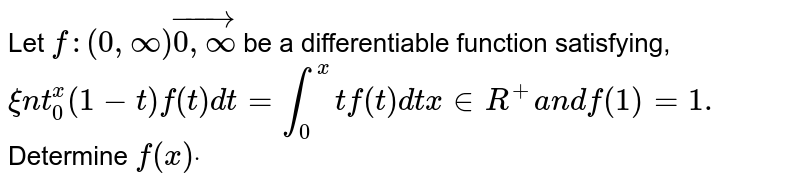 Let `f:(0,oo)vec(0,oo)` be a differentiable function satisfying, `xint_0^x(1-t)f(t)dt=int_0^x tf(t)dtx in  R^+a n df(1)=1.`  Determine `f(x)dot`