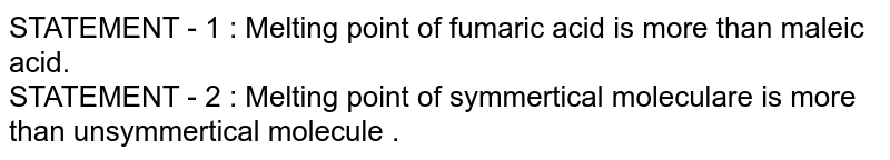 STATEMENT - 1 : Melting  point of fumaric acid  is more than maleic acid. <br> STATEMENT  - 2 : Melting  point  of  symmertical  moleculare is more  than unsymmertical  molecule .