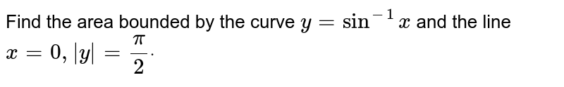 Find the area bounded by the curve `y=sin^(-1)x` and the line `x=0,|y|=pi/2dot`