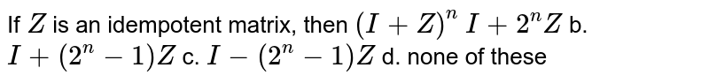 If `Z` is an idempotent matrix, then `(I+Z)^n`  `I+2^n Z` b. `I+(2^n-1)Z`  c. `I-(2^n-1)Z` d. none of these