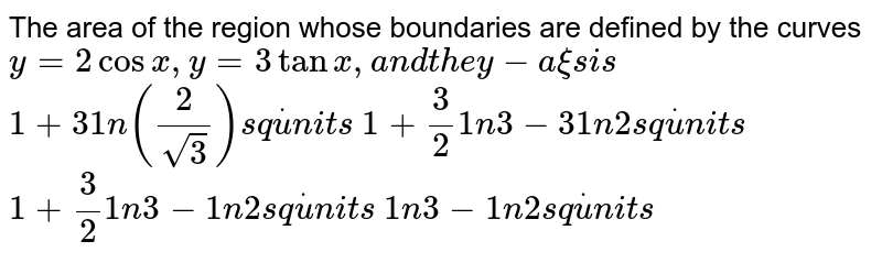 The area of the region whose boundaries are defined by the curves `y=2cosx , y=3tanx ,a n dt h ey-a xi si s`   `1+31n(2/(sqrt(3)))s qdotu n i t s`   `1+3/2 1n3-31n2s qdotu n i t s`   `1+3/2 1n3-1n2s qdotu n i t s`   `1n3-1n2s qdotu n i t s`