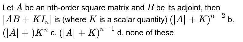 Let `A` be an nth-order square matrix and `B` be its adjoint, then ` A B+K I_n ` is (where `K` is a scalar quantity) `( A +K)^(n-2)` b. `( A +)K^n`  c. `( A +K)^(n-1)` d. none of these