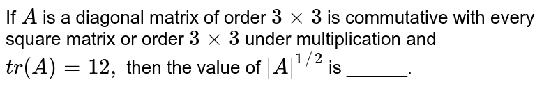 If `A` is a diagonal matrix of order `3xx3` is commutative with every square matrix or order `3xx3` under multiplication and `t r(A)=12 ,` then the value of `|A|^(1//2)` is ______.